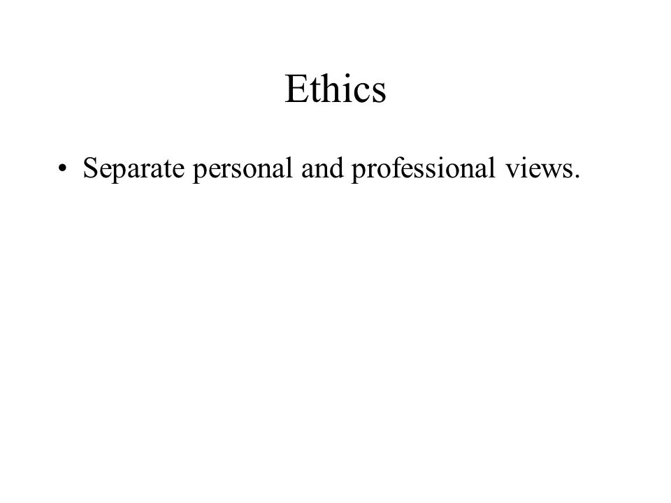 Ethics Separate personal and professional views.