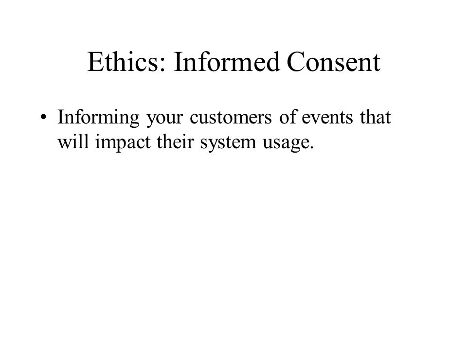 Ethics: Informed Consent Informing your customers of events that will impact their system usage.