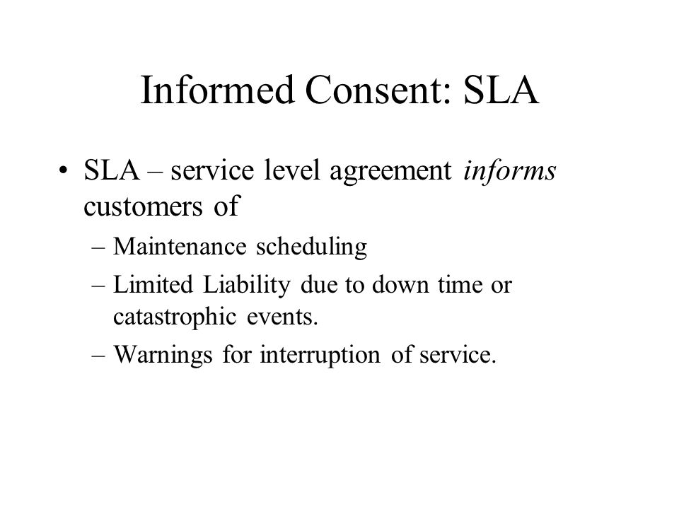 Informed Consent: SLA SLA – service level agreement informs customers of –Maintenance scheduling –Limited Liability due to down time or catastrophic events.