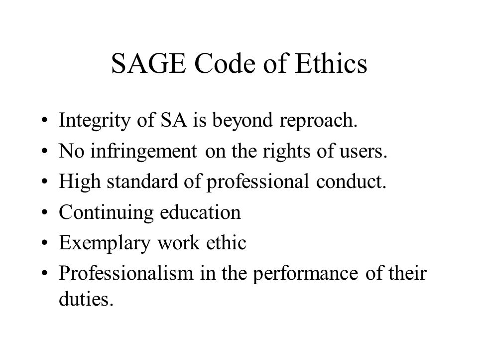 SAGE Code of Ethics Integrity of SA is beyond reproach. No infringement on the rights of users. High standard of professional conduct. Continuing educ