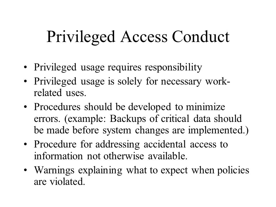 Privileged Access Conduct Privileged usage requires responsibility Privileged usage is solely for necessary work- related uses. Procedures should be d