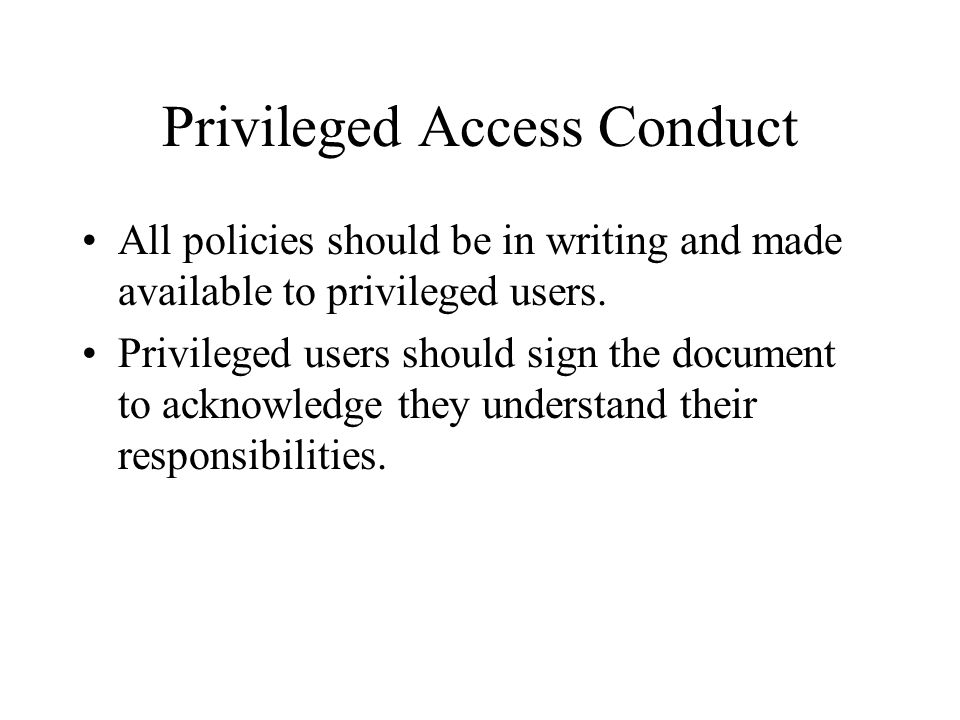 Privileged Access Conduct All policies should be in writing and made available to privileged users.