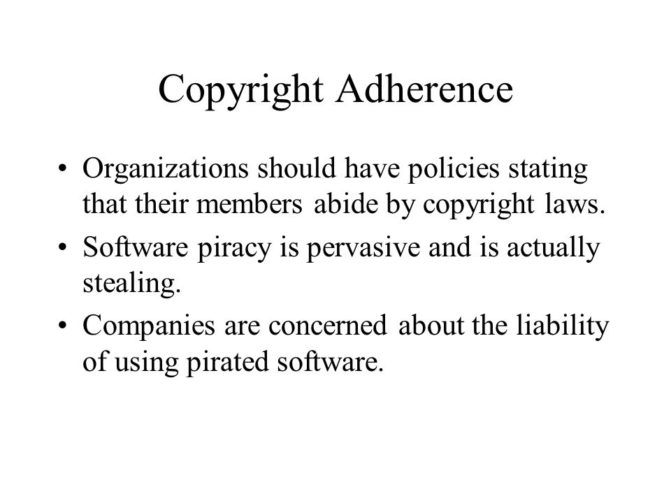 Copyright Adherence Organizations should have policies stating that their members abide by copyright laws.