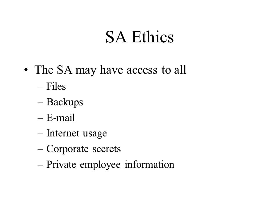 SA Ethics The SA may have access to all –Files –Backups –E-mail –Internet usage –Corporate secrets –Private employee information