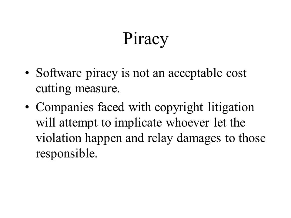 Piracy Software piracy is not an acceptable cost cutting measure. Companies faced with copyright litigation will attempt to implicate whoever let the
