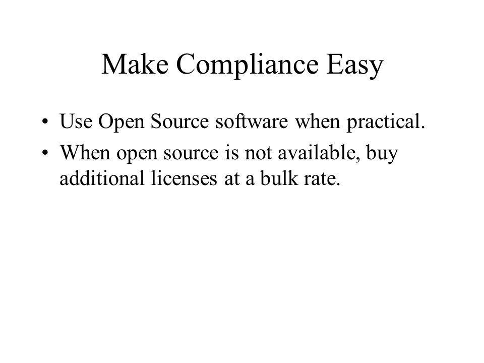 Make Compliance Easy Use Open Source software when practical. When open source is not available, buy additional licenses at a bulk rate.