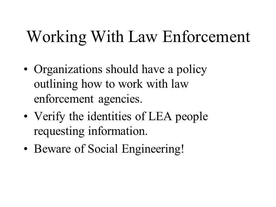 Working With Law Enforcement Organizations should have a policy outlining how to work with law enforcement agencies. Verify the identities of LEA peop