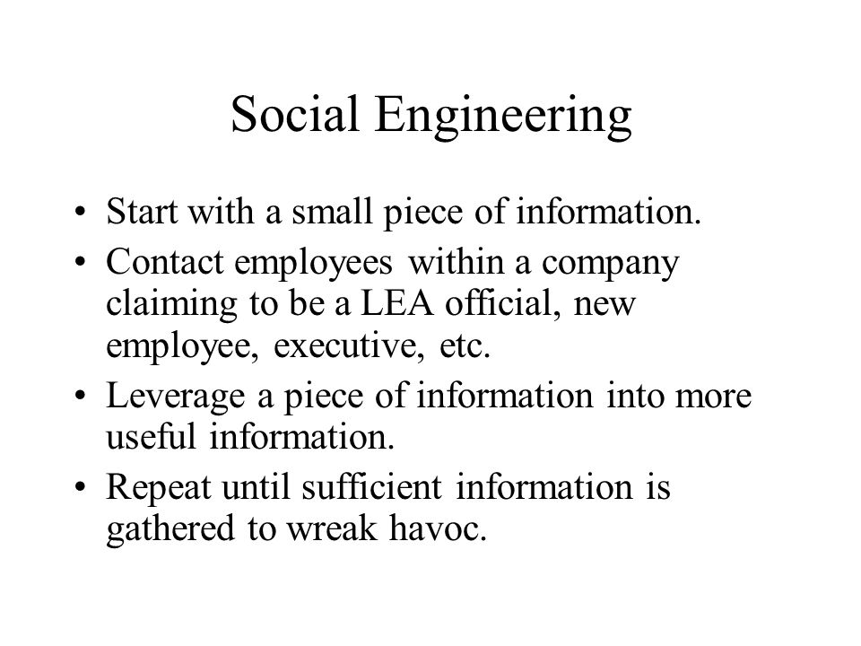 Social Engineering Start with a small piece of information. Contact employees within a company claiming to be a LEA official, new employee, executive,