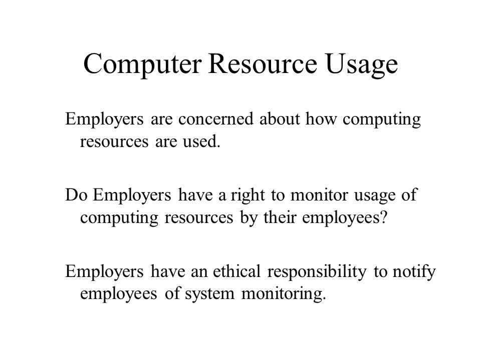Computer Resource Usage Employers are concerned about how computing resources are used. Do Employers have a right to monitor usage of computing resour
