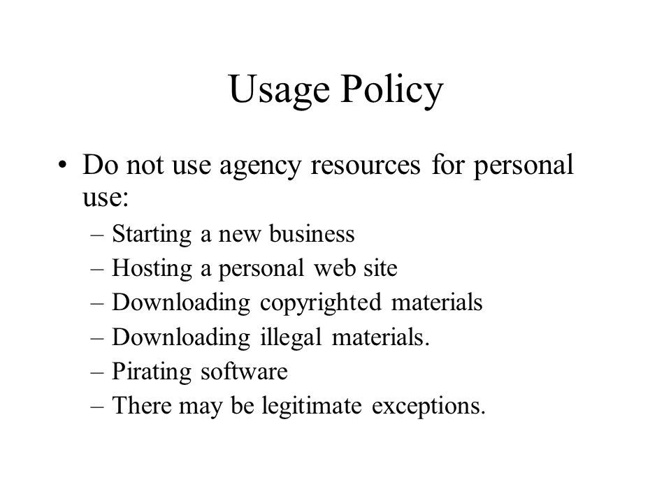 Usage Policy Do not use agency resources for personal use: –Starting a new business –Hosting a personal web site –Downloading copyrighted materials –Downloading illegal materials.