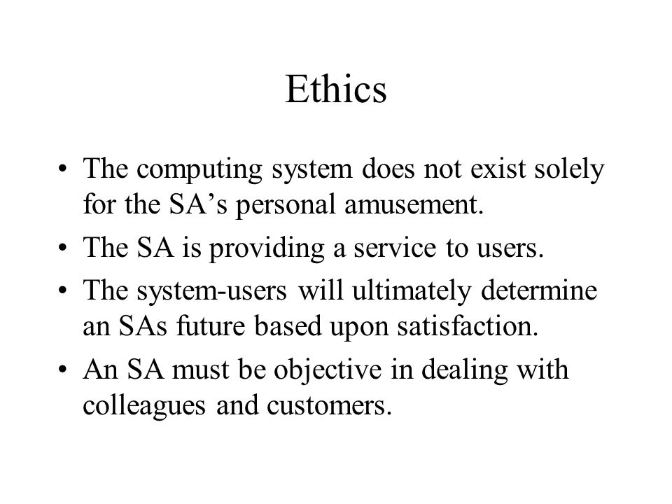 Ethics The computing system does not exist solely for the SA's personal amusement.