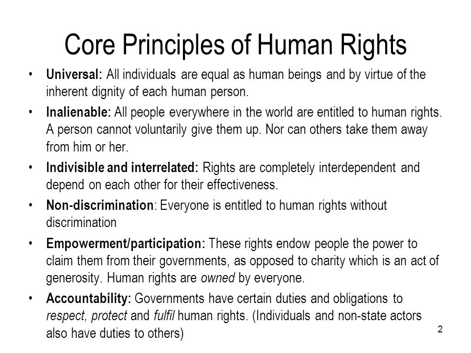 2 Core Principles of Human Rights Universal: All individuals are equal as human beings and by virtue of the inherent dignity of each human person. Ina