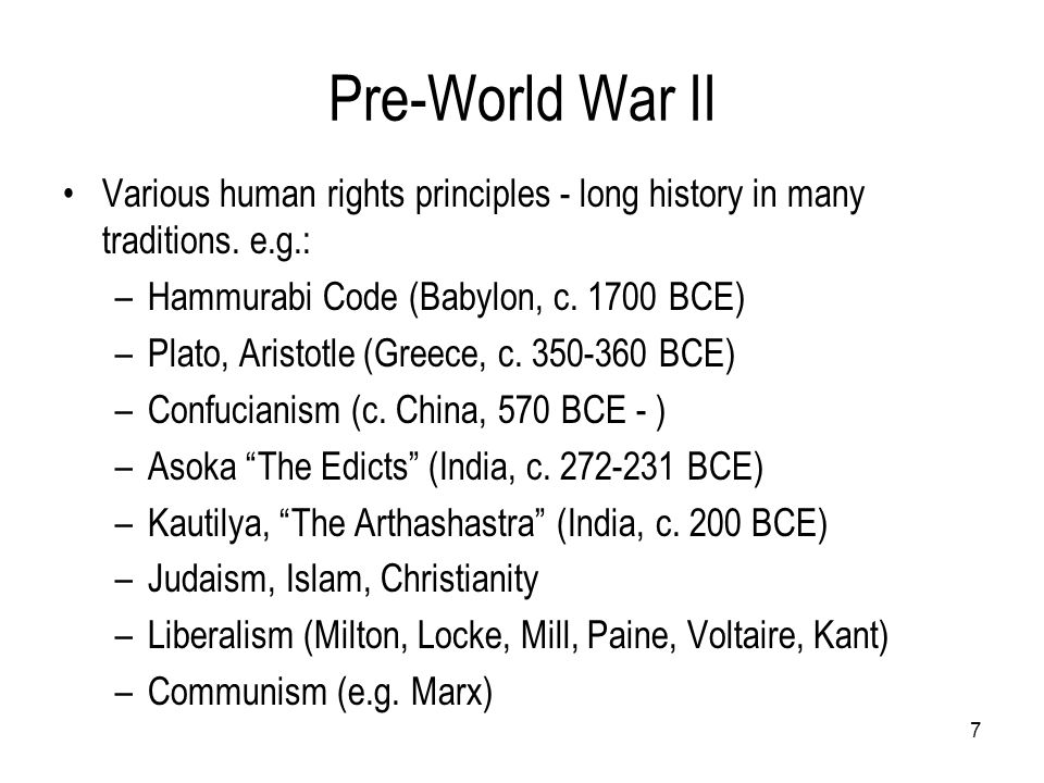 Pre-World War II Various human rights principles - long history in many traditions. e.g.: –Hammurabi Code (Babylon, c. 1700 BCE) –Plato, Aristotle (Gr