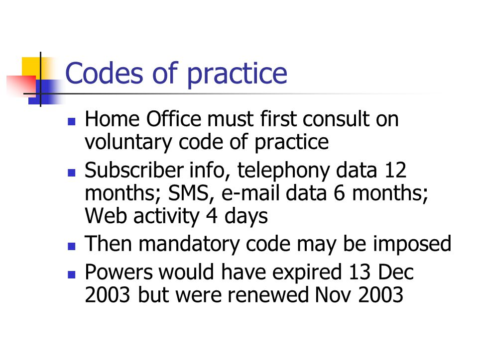 Codes of practice Home Office must first consult on voluntary code of practice Subscriber info, telephony data 12 months; SMS, e-mail data 6 months; Web activity 4 days Then mandatory code may be imposed Powers would have expired 13 Dec 2003 but were renewed Nov 2003