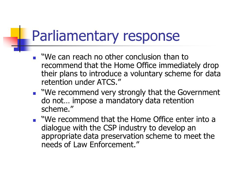 Parliamentary response We can reach no other conclusion than to recommend that the Home Office immediately drop their plans to introduce a voluntary scheme for data retention under ATCS. We recommend very strongly that the Government do not… impose a mandatory data retention scheme. We recommend that the Home Office enter into a dialogue with the CSP industry to develop an appropriate data preservation scheme to meet the needs of Law Enforcement.