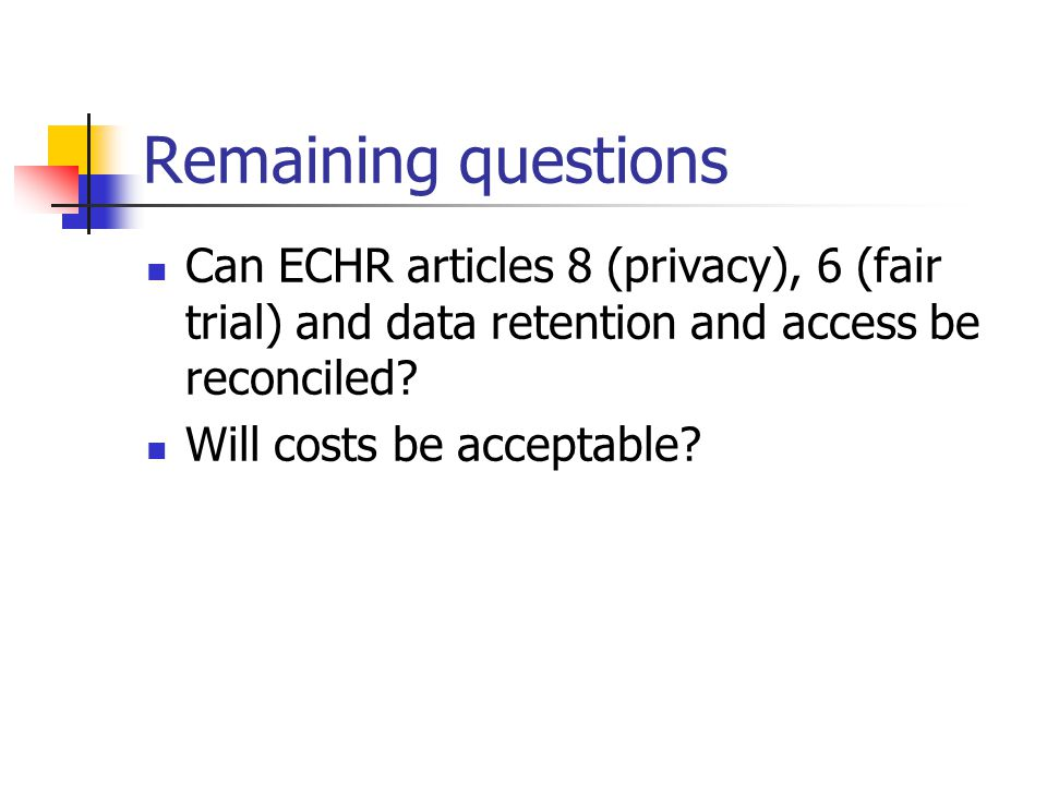 Remaining questions Can ECHR articles 8 (privacy), 6 (fair trial) and data retention and access be reconciled.