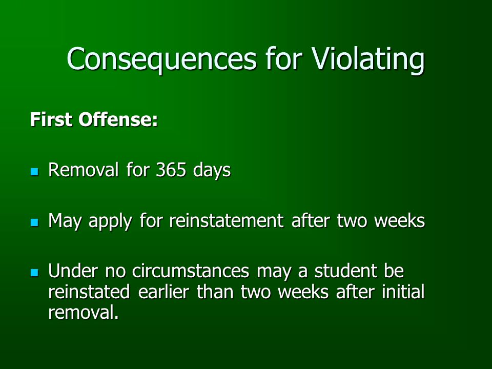 Consequences for Violating First Offense: Removal for 365 days Removal for 365 days May apply for reinstatement after two weeks May apply for reinstatement after two weeks Under no circumstances may a student be reinstated earlier than two weeks after initial removal.