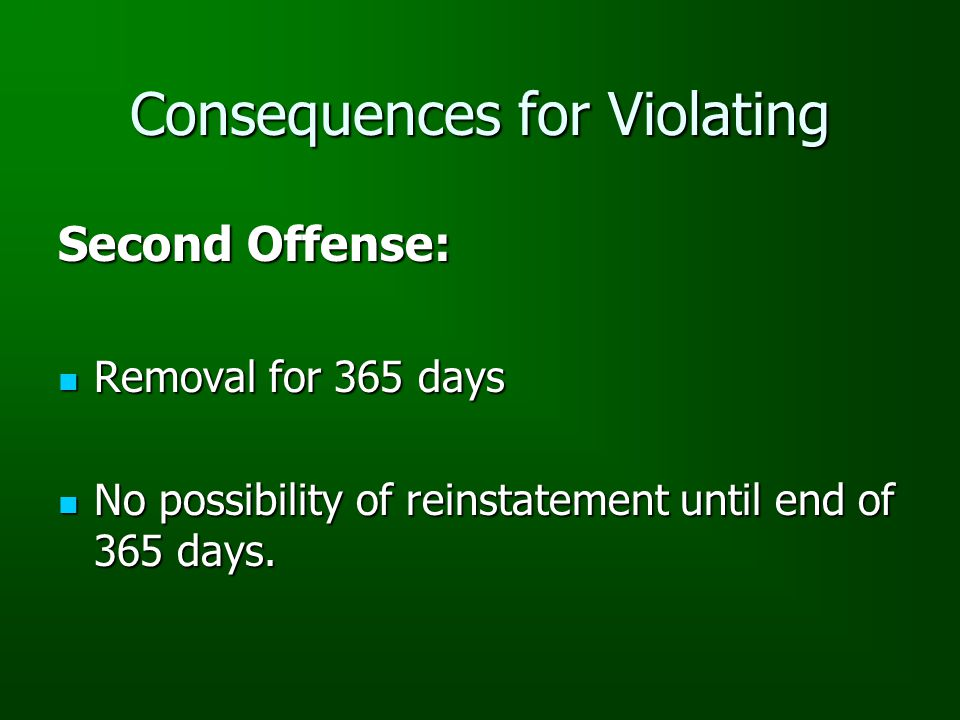 Consequences for Violating Second Offense: Removal for 365 days Removal for 365 days No possibility of reinstatement until end of 365 days.