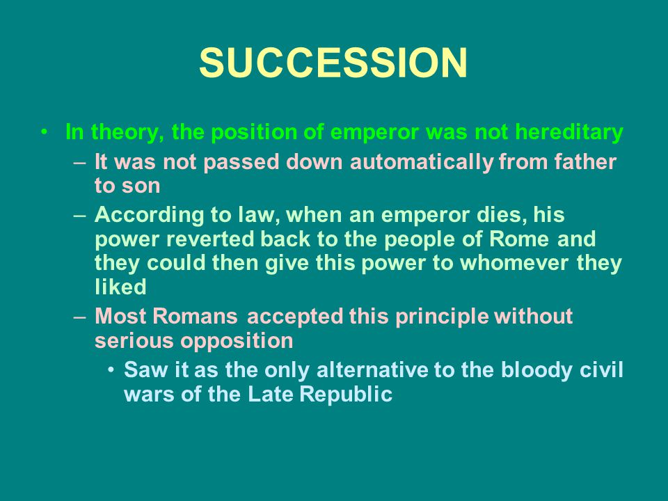 SUCCESSION In theory, the position of emperor was not hereditary –It was not passed down automatically from father to son –According to law, when an emperor dies, his power reverted back to the people of Rome and they could then give this power to whomever they liked –Most Romans accepted this principle without serious opposition Saw it as the only alternative to the bloody civil wars of the Late Republic