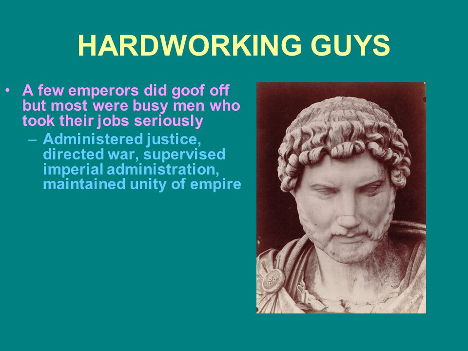 HARDWORKING GUYS A few emperors did goof off but most were busy men who took their jobs seriously –Administered justice, directed war, supervised imperial administration, maintained unity of empire