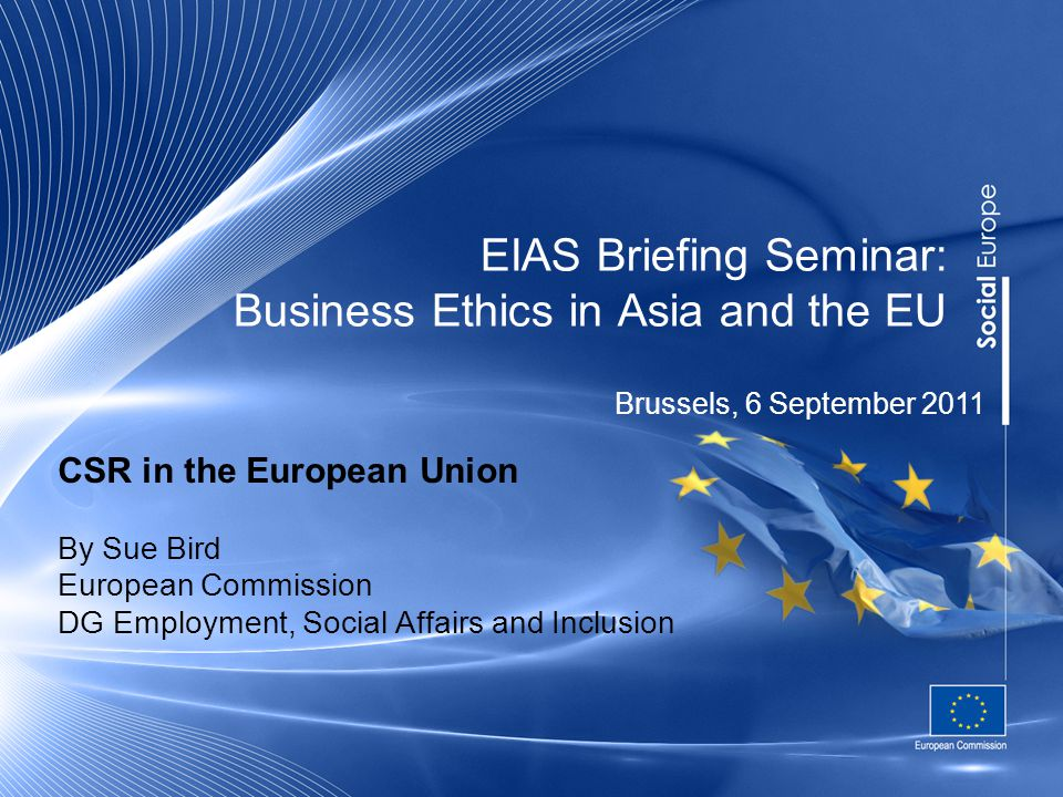 EIAS Briefing Seminar: Business Ethics in Asia and the EU CSR in the European Union By Sue Bird European Commission DG Employment, Social Affairs and