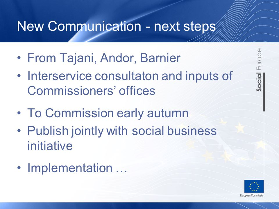 New Communication - next steps From Tajani, Andor, Barnier Interservice consultaton and inputs of Commissioners' offices To Commission early autumn Publish jointly with social business initiative Implementation …