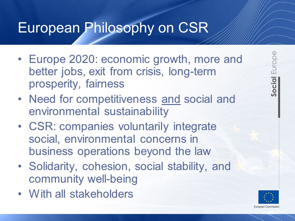 European Philosophy on CSR Europe 2020: economic growth, more and better jobs, exit from crisis, long-term prosperity, fairness Need for competitiveness and social and environmental sustainability CSR: companies voluntarily integrate social, environmental concerns in business operations beyond the law Solidarity, cohesion, social stability, and community well-being With all stakeholders