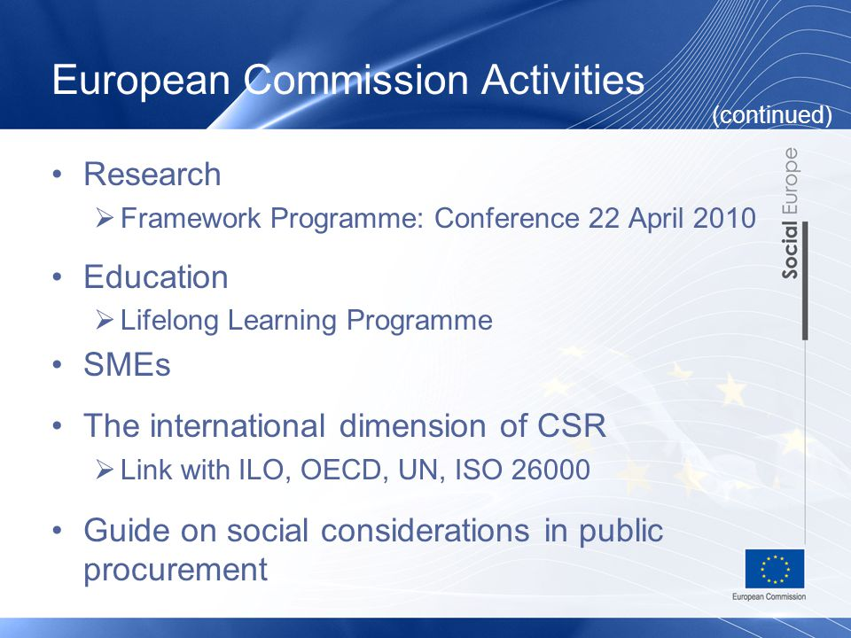 European Commission Activities Research  Framework Programme: Conference 22 April 2010 Education  Lifelong Learning Programme SMEs The international dimension of CSR  Link with ILO, OECD, UN, ISO 26000 Guide on social considerations in public procurement (continued)