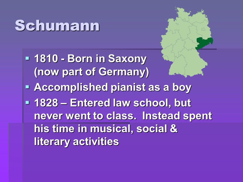 Schumann  1810 - Born in Saxony (now part of Germany)  Accomplished pianist as a boy  1828 – Entered law school, but never went to class.