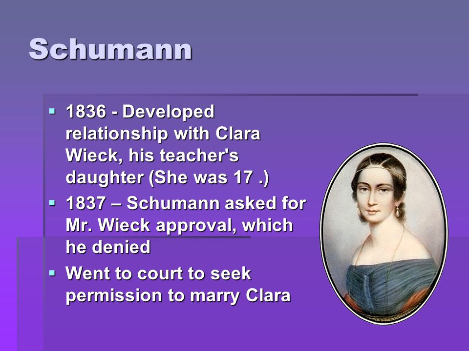 Schumann  1836 - Developed relationship with Clara Wieck, his teacher s daughter (She was 17.)  1837 – Schumann asked for Mr.
