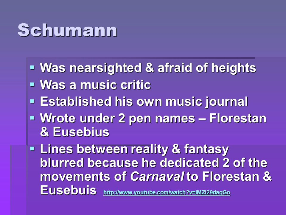 Schumann  Was nearsighted & afraid of heights  Was a music critic  Established his own music journal  Wrote under 2 pen names – Florestan & Eusebius  Lines between reality & fantasy blurred because he dedicated 2 of the movements of Carnaval to Florestan & Eusebuis http://www.youtube.com/watch v=iMZi29dagGo http://www.youtube.com/watch v=iMZi29dagGo