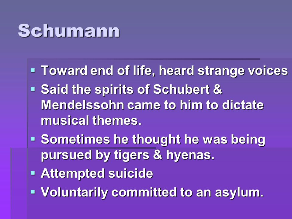 Schumann  Toward end of life, heard strange voices  Said the spirits of Schubert & Mendelssohn came to him to dictate musical themes.