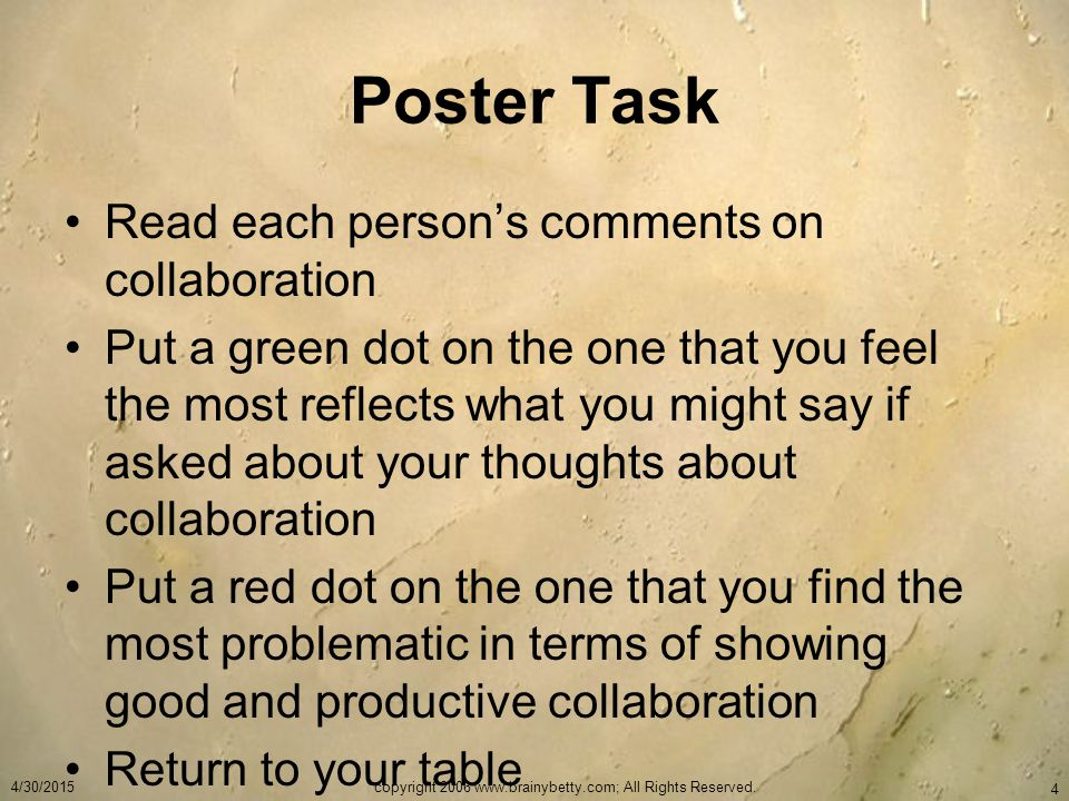 Poster Task Read each person's comments on collaboration Put a green dot on the one that you feel the most reflects what you might say if asked about your thoughts about collaboration Put a red dot on the one that you find the most problematic in terms of showing good and productive collaboration Return to your table 4/30/2015copyright 2006 www.brainybetty.com; All Rights Reserved.