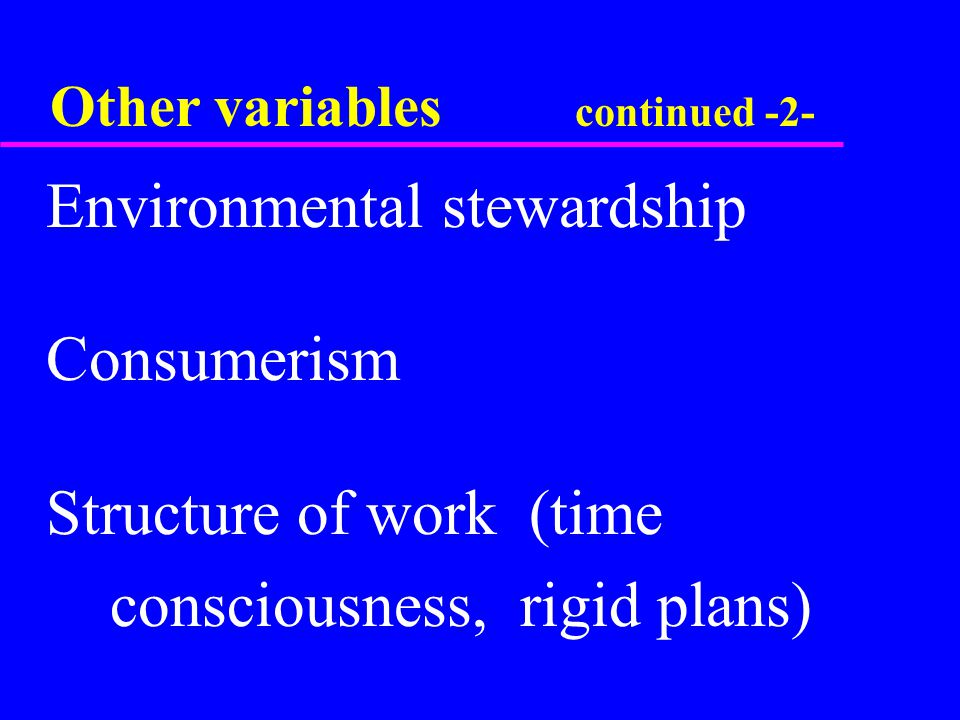 Other variables continued -2-  Environmental stewardship  Consumerism  Structure of work (time  consciousness, rigid plans)