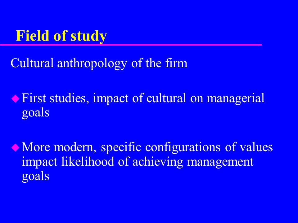 Field of study Cultural anthropology of the firm u First studies, impact of cultural on managerial goals u More modern, specific configurations of values impact likelihood of achieving management goals