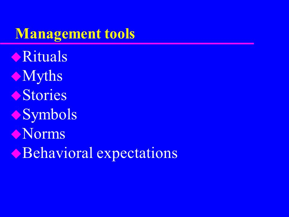 Management tools u Rituals u Myths u Stories u Symbols u Norms u Behavioral expectations