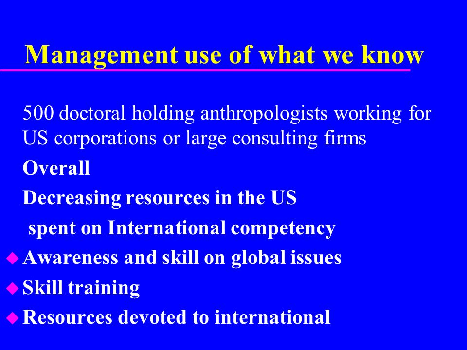 Management use of what we know 500 doctoral holding anthropologists working for US corporations or large consulting firms Overall Decreasing resources in the US spent on International competency u Awareness and skill on global issues u Skill training u Resources devoted to international