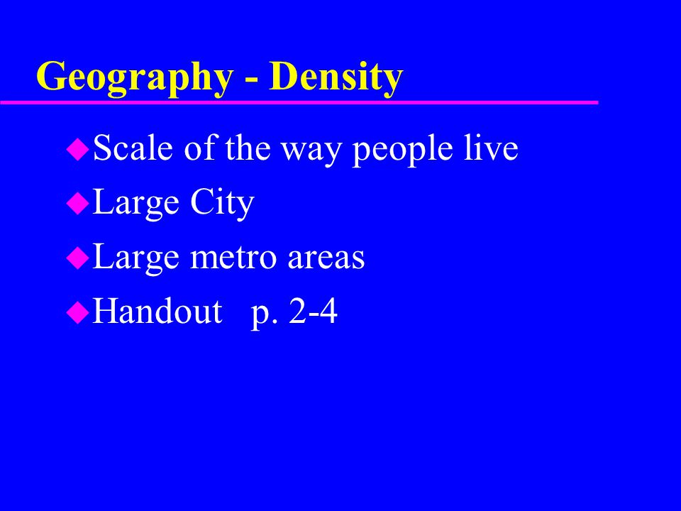 Geography - Density u Scale of the way people live u Large City u Large metro areas u Handout p.