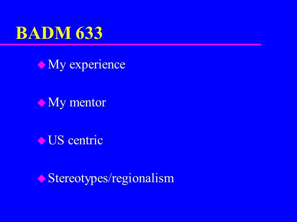 BADM 633 u My experience u My mentor u US centric u Stereotypes/regionalism