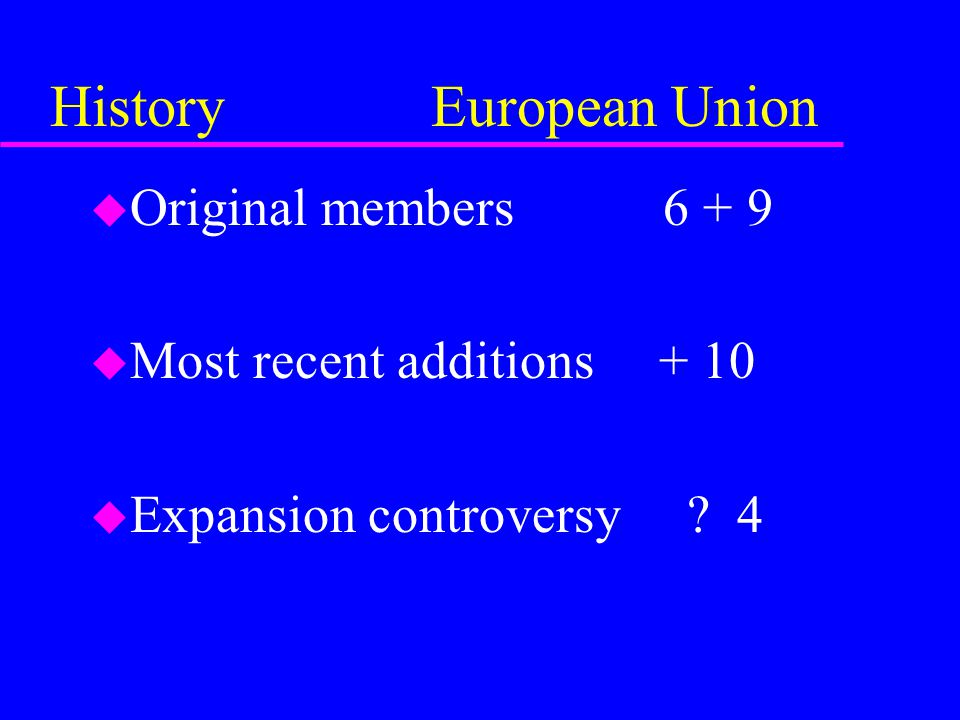 History European Union u Original members 6 + 9 u Most recent additions + 10 u Expansion controversy .
