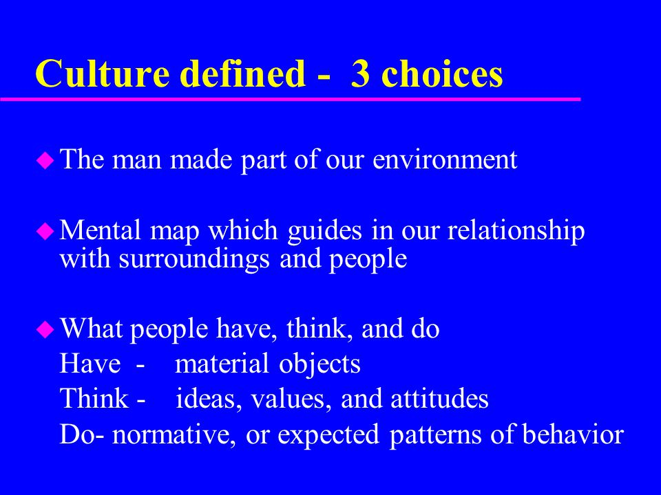 Culture defined - 3 choices u The man made part of our environment u Mental map which guides in our relationship with surroundings and people u What people have, think, and do Have - material objects Think - ideas, values, and attitudes Do- normative, or expected patterns of behavior