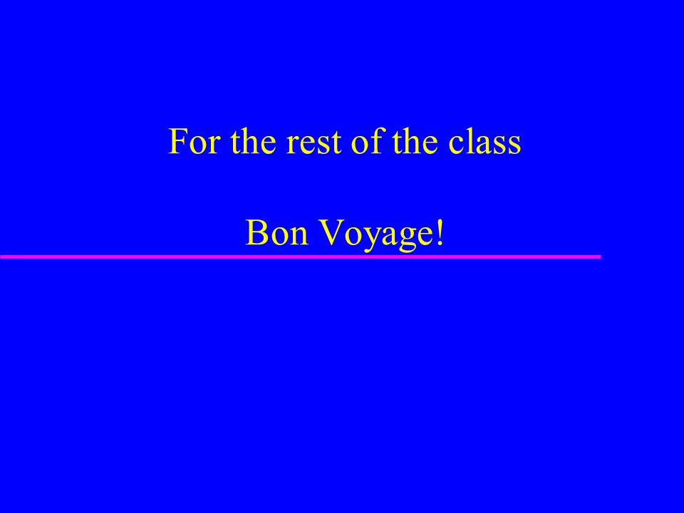 For the rest of the class Bon Voyage!