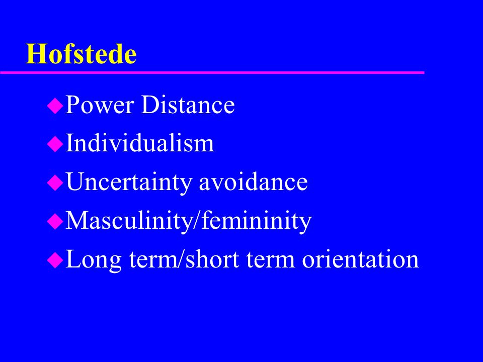 Hofstede u Power Distance u Individualism u Uncertainty avoidance u Masculinity/femininity u Long term/short term orientation