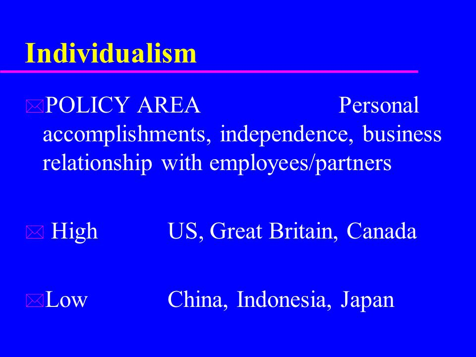 Individualism * POLICY AREA Personal accomplishments, independence, business relationship with employees/partners * HighUS, Great Britain, Canada * LowChina, Indonesia, Japan