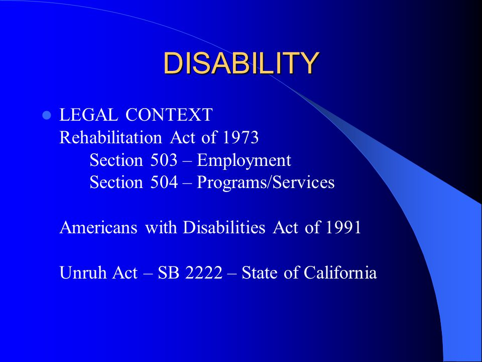 DISABILITY LEGAL CONTEXT Rehabilitation Act of 1973 Section 503 – Employment Section 504 – Programs/Services Americans with Disabilities Act of 1991 Unruh Act – SB 2222 – State of California