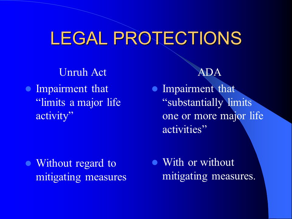LEGAL PROTECTIONS Unruh Act Impairment that limits a major life activity Without regard to mitigating measures ADA Impairment that substantially limits one or more major life activities With or without mitigating measures.