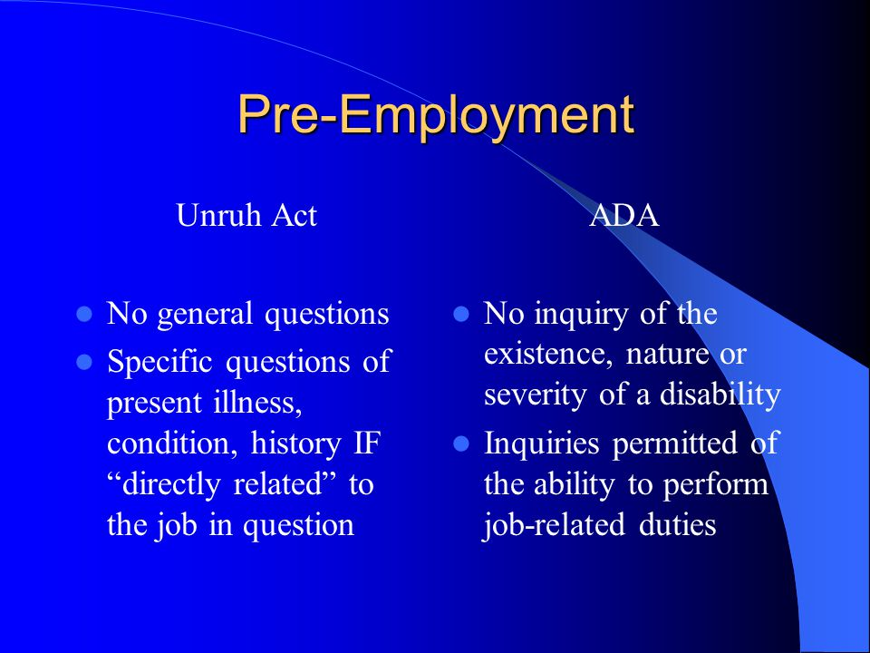 Pre-Employment Unruh Act No general questions Specific questions of present illness, condition, history IF directly related to the job in question ADA No inquiry of the existence, nature or severity of a disability Inquiries permitted of the ability to perform job-related duties
