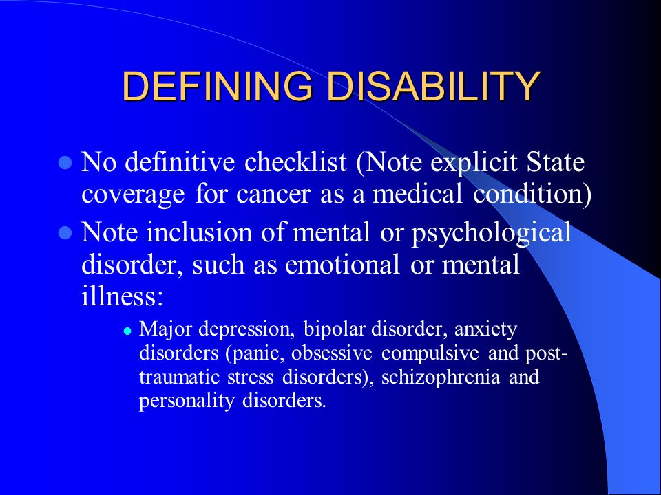 DEFINING DISABILITY No definitive checklist (Note explicit State coverage for cancer as a medical condition) Note inclusion of mental or psychological disorder, such as emotional or mental illness: Major depression, bipolar disorder, anxiety disorders (panic, obsessive compulsive and post- traumatic stress disorders), schizophrenia and personality disorders.