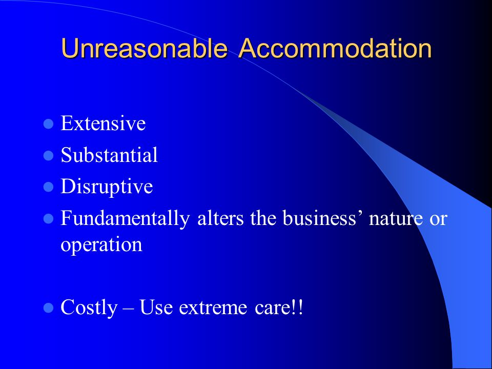 Unreasonable Accommodation Extensive Substantial Disruptive Fundamentally alters the business' nature or operation Costly – Use extreme care!!