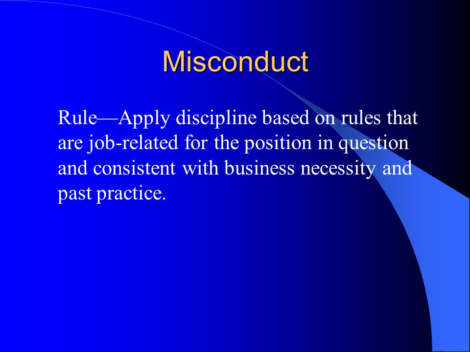 Misconduct Rule—Apply discipline based on rules that are job-related for the position in question and consistent with business necessity and past practice.